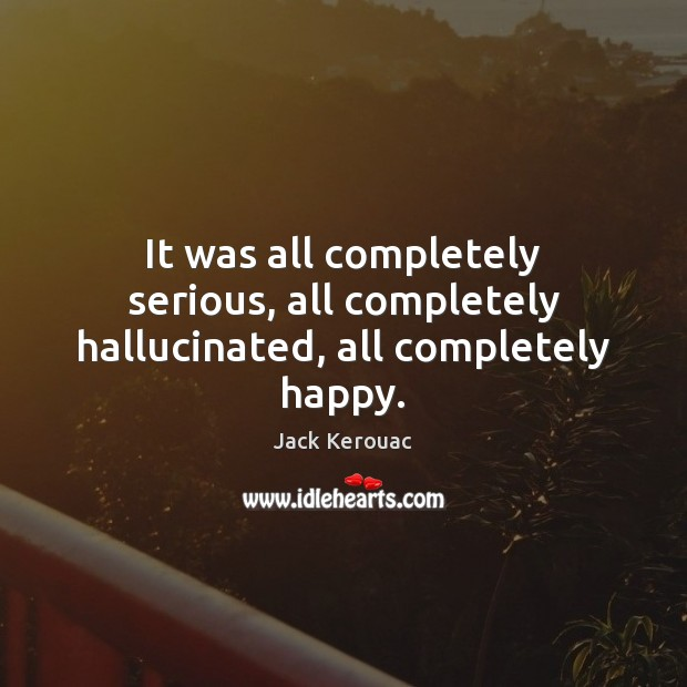 Image, It was all completely serious, all completely hallucinated, all completely happy.