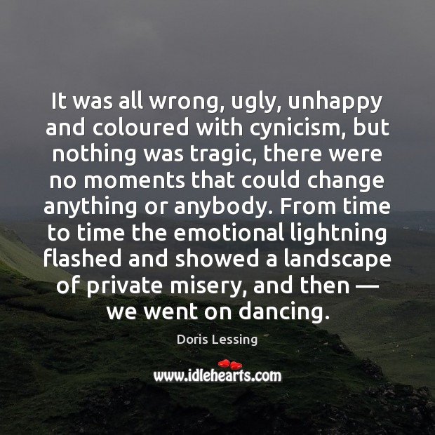 It was all wrong, ugly, unhappy and coloured with cynicism, but nothing Doris Lessing Picture Quote