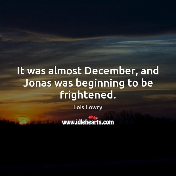 It was almost December, and Jonas was beginning to be frightened. Lois Lowry Picture Quote