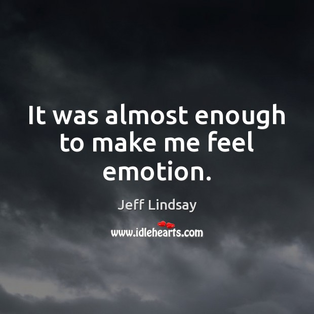 It was almost enough to make me feel emotion. Jeff Lindsay Picture Quote
