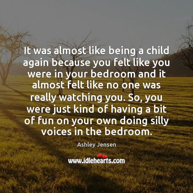 It was almost like being a child again because you felt like Ashley Jensen Picture Quote