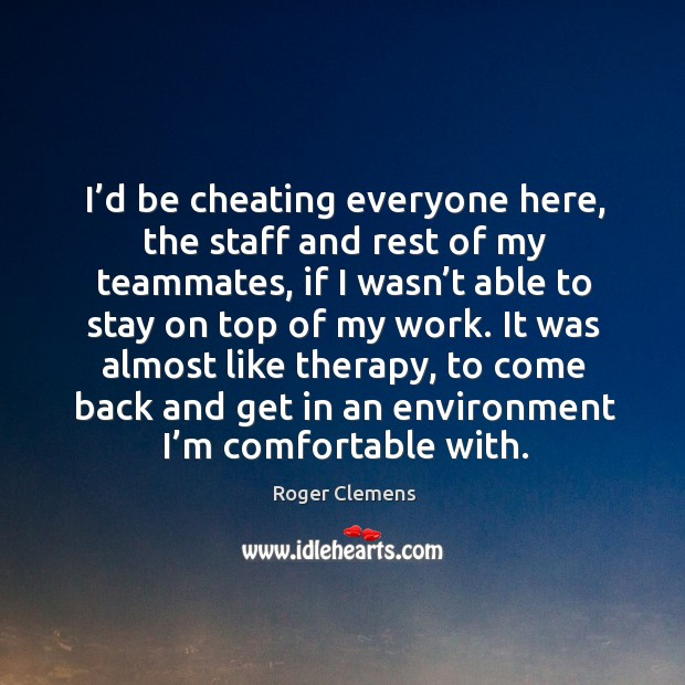 It was almost like therapy, to come back and get in an environment I'm comfortable with. Roger Clemens Picture Quote