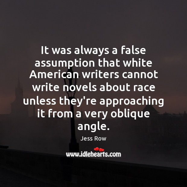 It was always a false assumption that white American writers cannot write Jess Row Picture Quote