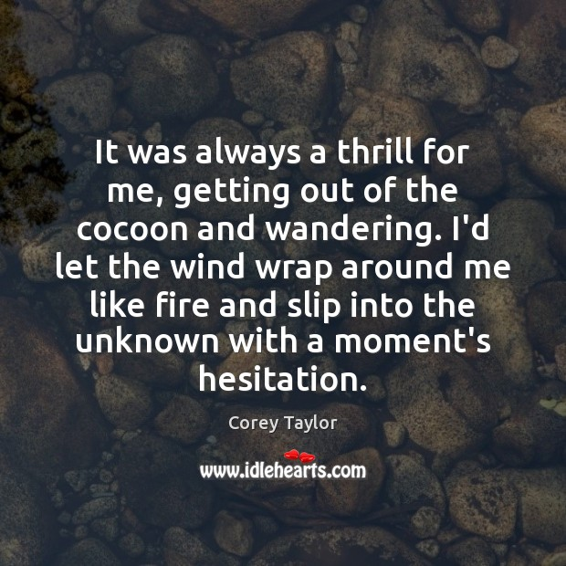 It was always a thrill for me, getting out of the cocoon Corey Taylor Picture Quote