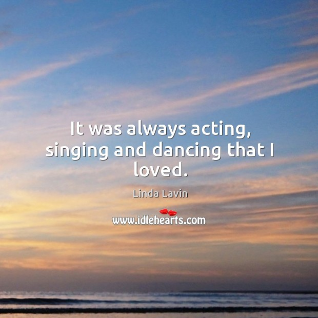 It was always acting, singing and dancing that I loved. Linda Lavin Picture Quote