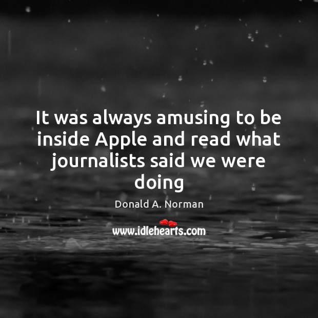 It was always amusing to be inside Apple and read what journalists said we were doing Donald A. Norman Picture Quote