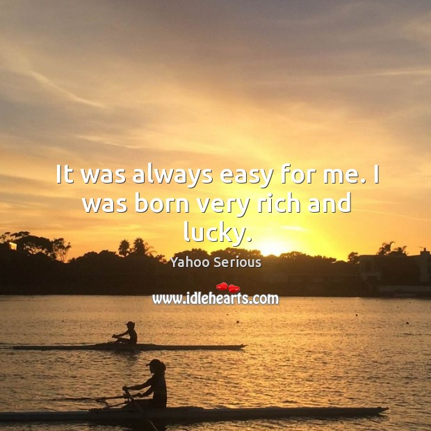 It was always easy for me. I was born very rich and lucky. Image