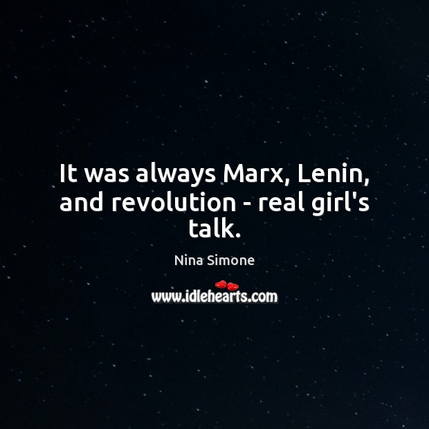 It was always Marx, Lenin, and revolution – real girl's talk. Nina Simone Picture Quote