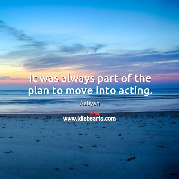 It was always part of the plan to move into acting. Aaliyah Picture Quote