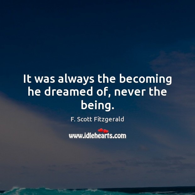 Image, It was always the becoming he dreamed of, never the being.