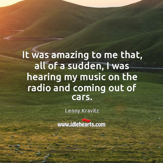 It was amazing to me that, all of a sudden, I was hearing my music on the radio and coming out of cars. Image
