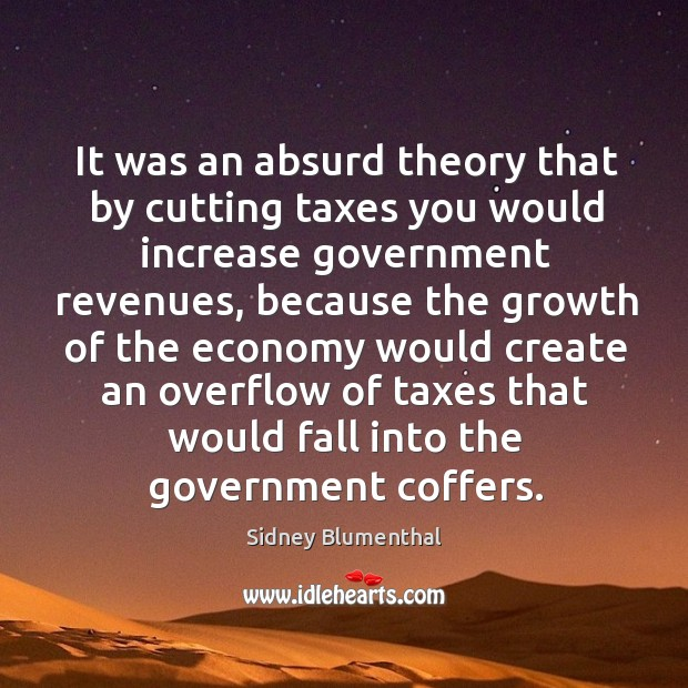 It was an absurd theory that by cutting taxes you would increase government revenues Image
