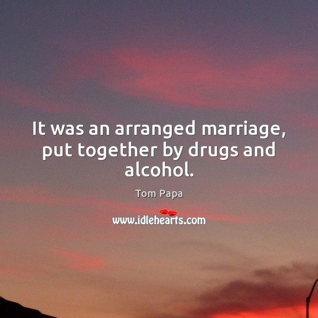 It was an arranged marriage, put together by drugs and alcohol. Image