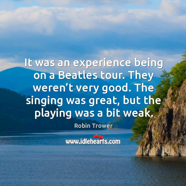 It was an experience being on a beatles tour. They weren't very good. The singing was great, but the playing was a bit weak. Robin Trower Picture Quote