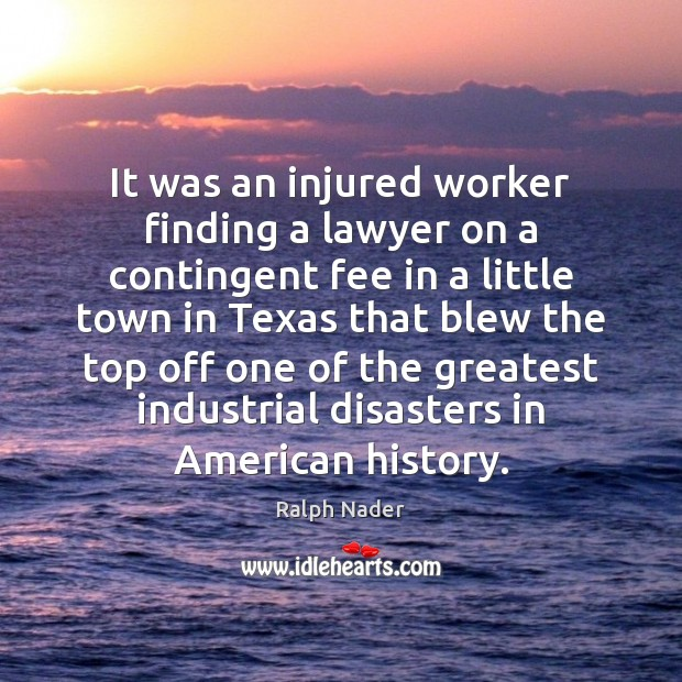 It was an injured worker finding a lawyer on a contingent fee Ralph Nader Picture Quote