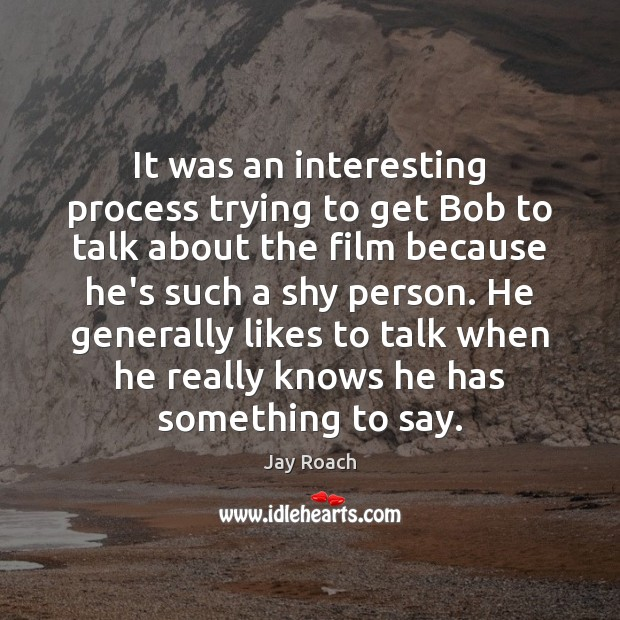 It was an interesting process trying to get Bob to talk about Image