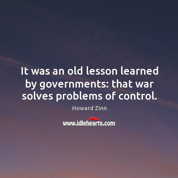 It was an old lesson learned by governments: that war solves problems of control. Image