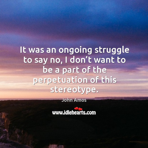 It was an ongoing struggle to say no, I don't want to be a part of the perpetuation of this stereotype. Image
