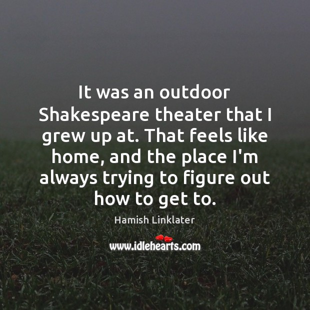 It was an outdoor Shakespeare theater that I grew up at. That Image