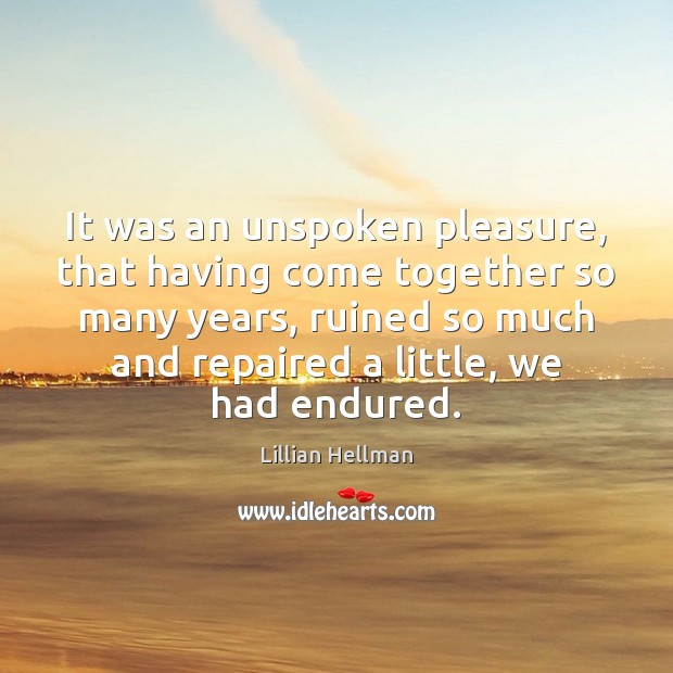 It was an unspoken pleasure, that having come together so many years, Lillian Hellman Picture Quote