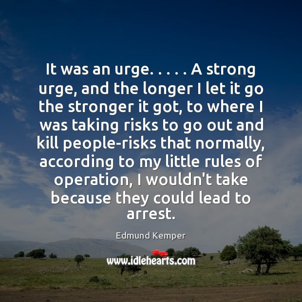 It was an urge. . . . . A strong urge, and the longer I let Edmund Kemper Picture Quote