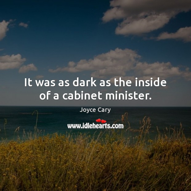 It was as dark as the inside of a cabinet minister. Joyce Cary Picture Quote