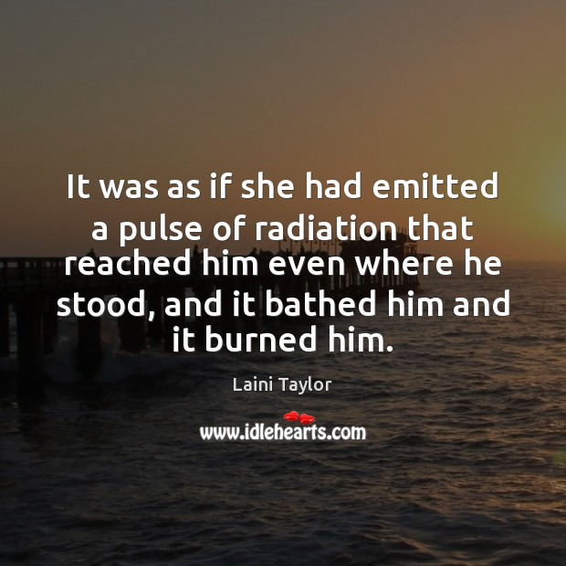 It was as if she had emitted a pulse of radiation that Laini Taylor Picture Quote