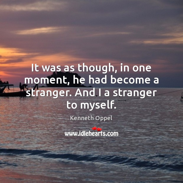 It was as though, in one moment, he had become a stranger. And I a stranger to myself. Image