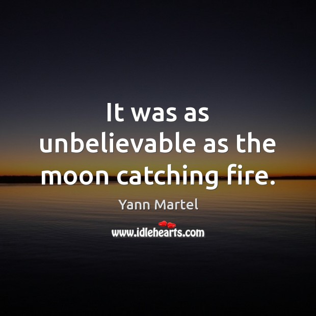 It was as unbelievable as the moon catching fire. Yann Martel Picture Quote