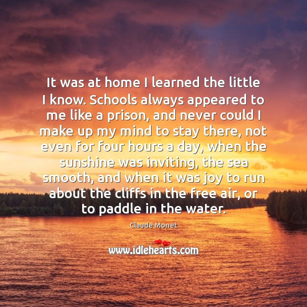 It was at home I learned the little I know. Schools always Claude Monet Picture Quote