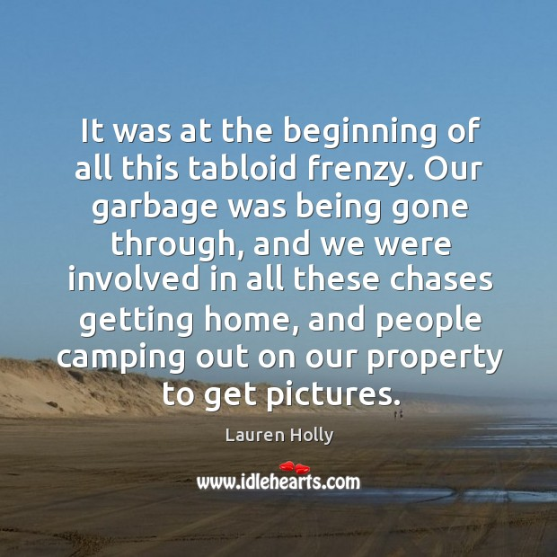 It was at the beginning of all this tabloid frenzy. Our garbage was being gone through Image