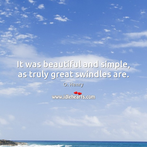 It was beautiful and simple, as truly great swindles are. O. Henry Picture Quote