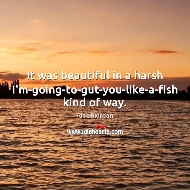 It was beautiful in a harsh I'm-going-to-gut-you-like-a-fish kind of way. Image