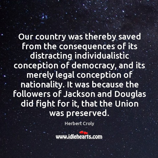 It was because the followers of jackson and douglas did fight for it, that the union was preserved. Herbert Croly Picture Quote