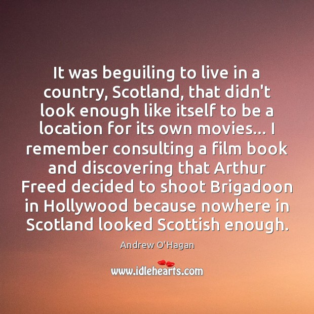 It was beguiling to live in a country, Scotland, that didn't look Andrew O'Hagan Picture Quote