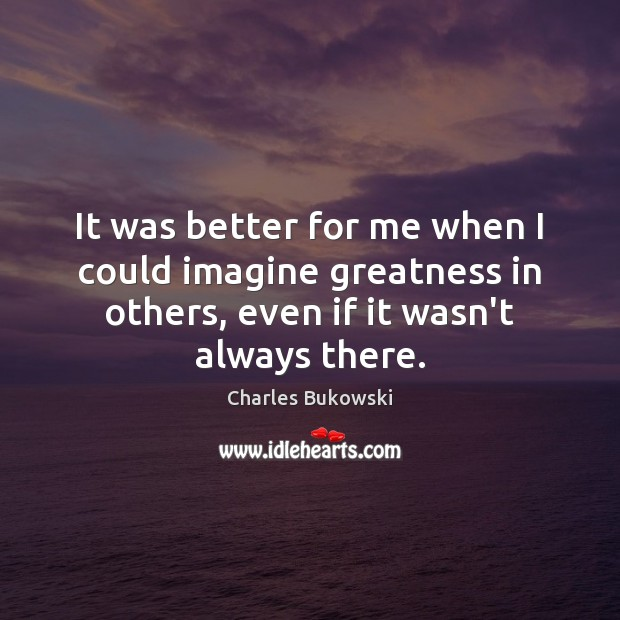 It was better for me when I could imagine greatness in others, Charles Bukowski Picture Quote