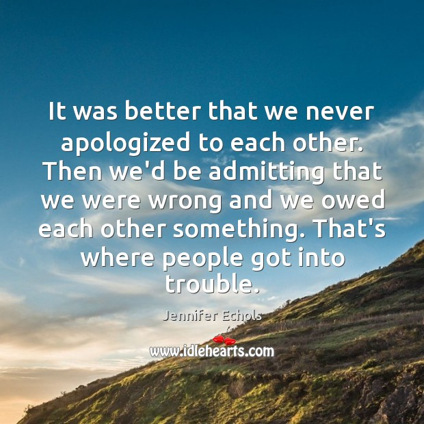 It was better that we never apologized to each other. Then we'd Image