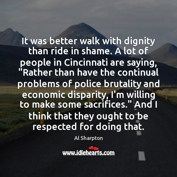 It was better walk with dignity than ride in shame. A lot Al Sharpton Picture Quote