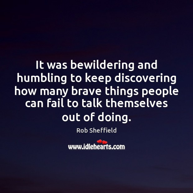 It was bewildering and humbling to keep discovering how many brave things Rob Sheffield Picture Quote
