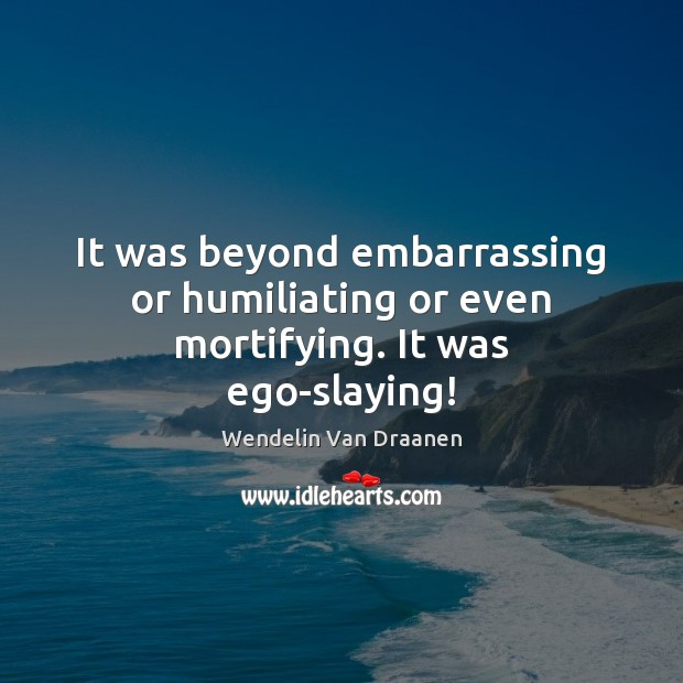 It was beyond embarrassing or humiliating or even mortifying. It was ego-slaying! Wendelin Van Draanen Picture Quote