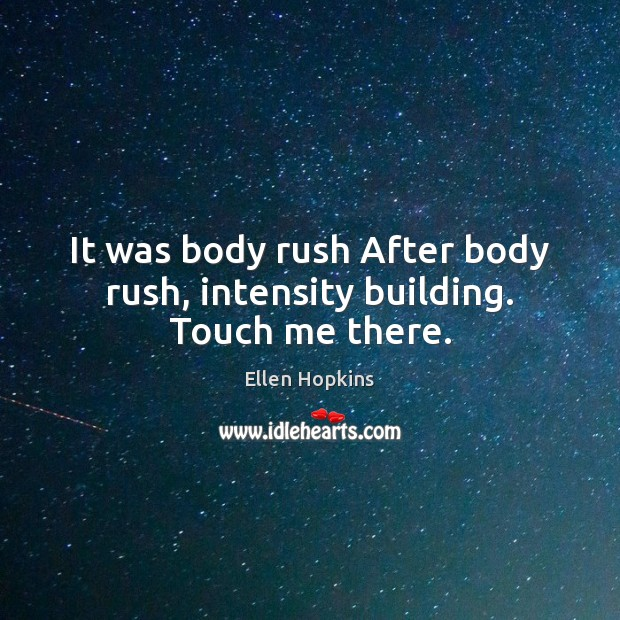 It was body rush After body rush, intensity building. Touch me there. Ellen Hopkins Picture Quote
