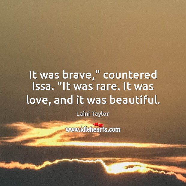"""It was brave,"""" countered Issa. """"It was rare. It was love, and it was beautiful. Laini Taylor Picture Quote"""