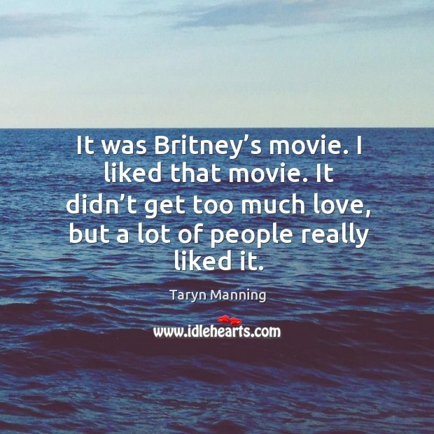 It was britney's movie. I liked that movie. It didn't get too much love, but a lot of people really liked it. Taryn Manning Picture Quote