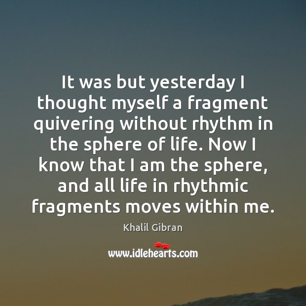 It was but yesterday I thought myself a fragment quivering without rhythm Khalil Gibran Picture Quote