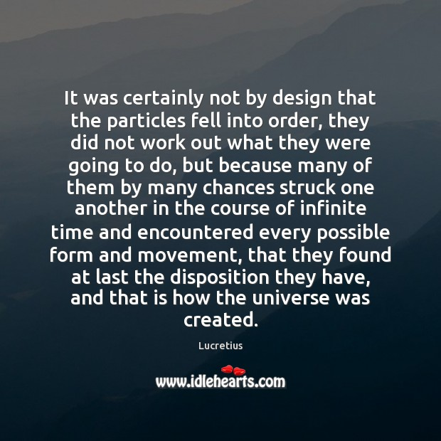 It was certainly not by design that the particles fell into order, Lucretius Picture Quote