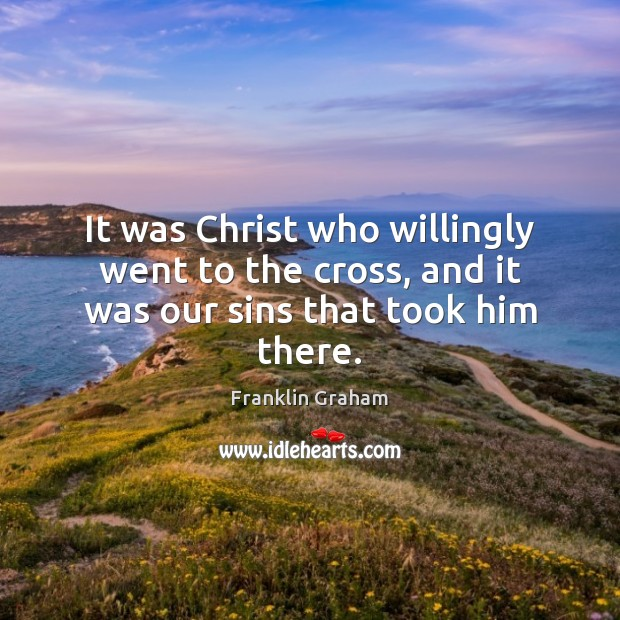 It was Christ who willingly went to the cross, and it was our sins that took him there. Franklin Graham Picture Quote