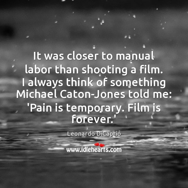 It was closer to manual labor than shooting a film. I always Leonardo DiCaprio Picture Quote