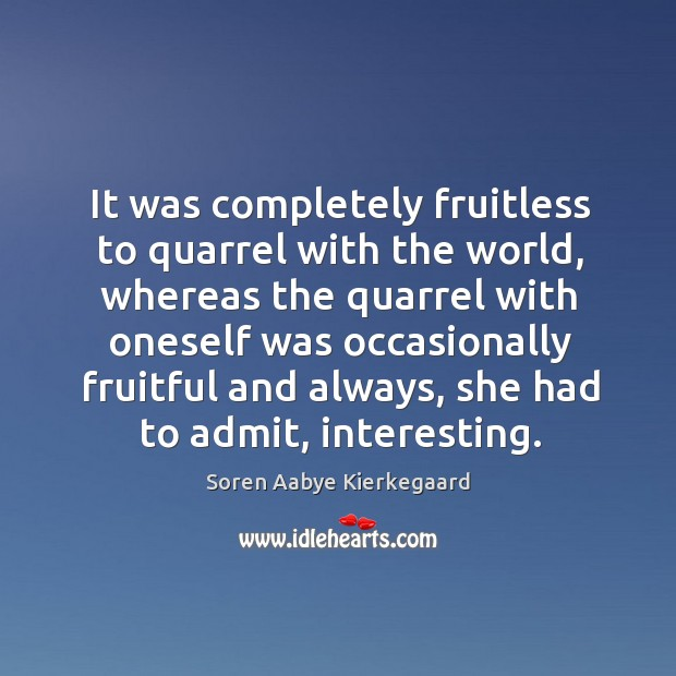It was completely fruitless to quarrel with the world, whereas the quarrel with oneself Soren Aabye Kierkegaard Picture Quote