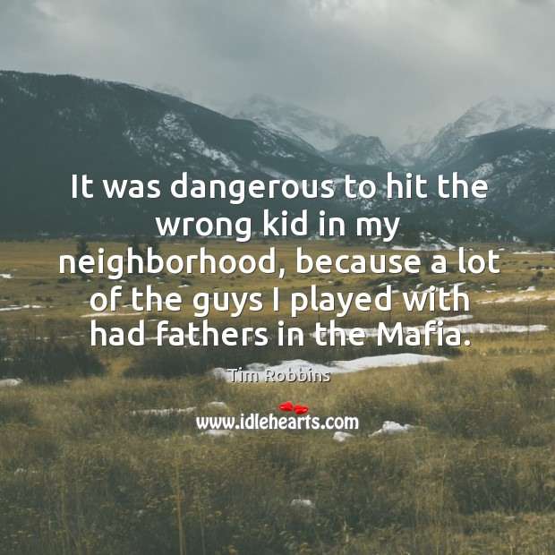 It was dangerous to hit the wrong kid in my neighborhood, because a lot of the guys Image