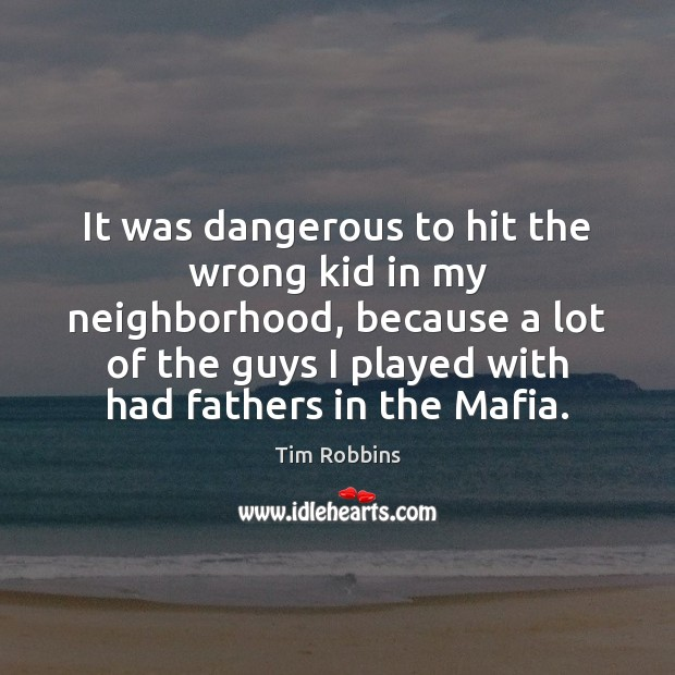 It was dangerous to hit the wrong kid in my neighborhood, because Tim Robbins Picture Quote